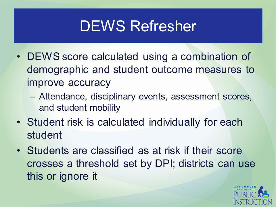 DEWS Refresher DEWS score calculated using a combination of demographic and student outcome measures to improve accuracy –Attendance, disciplinary eve