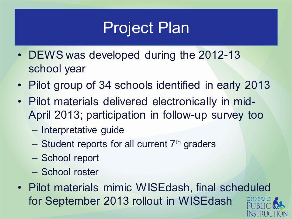 Project Plan DEWS was developed during the 2012-13 school year Pilot group of 34 schools identified in early 2013 Pilot materials delivered electronically in mid- April 2013; participation in follow-up survey too –Interpretative guide –Student reports for all current 7 th graders –School report –School roster Pilot materials mimic WISEdash, final scheduled for September 2013 rollout in WISEdash