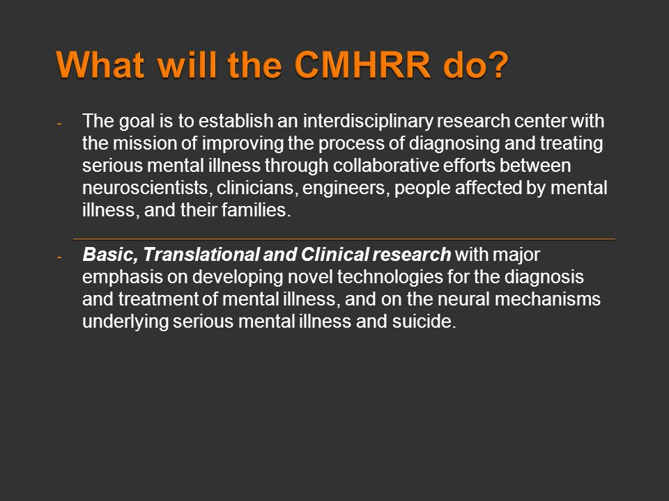 - The goal is to establish an interdisciplinary research center with the mission of improving the process of diagnosing and treating serious mental illness through collaborative efforts between neuroscientists, clinicians, engineers, people affected by mental illness, and their families.