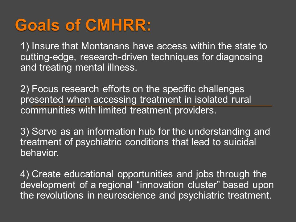 1) Insure that Montanans have access within the state to cutting-edge, research-driven techniques for diagnosing and treating mental illness. 2) Focus