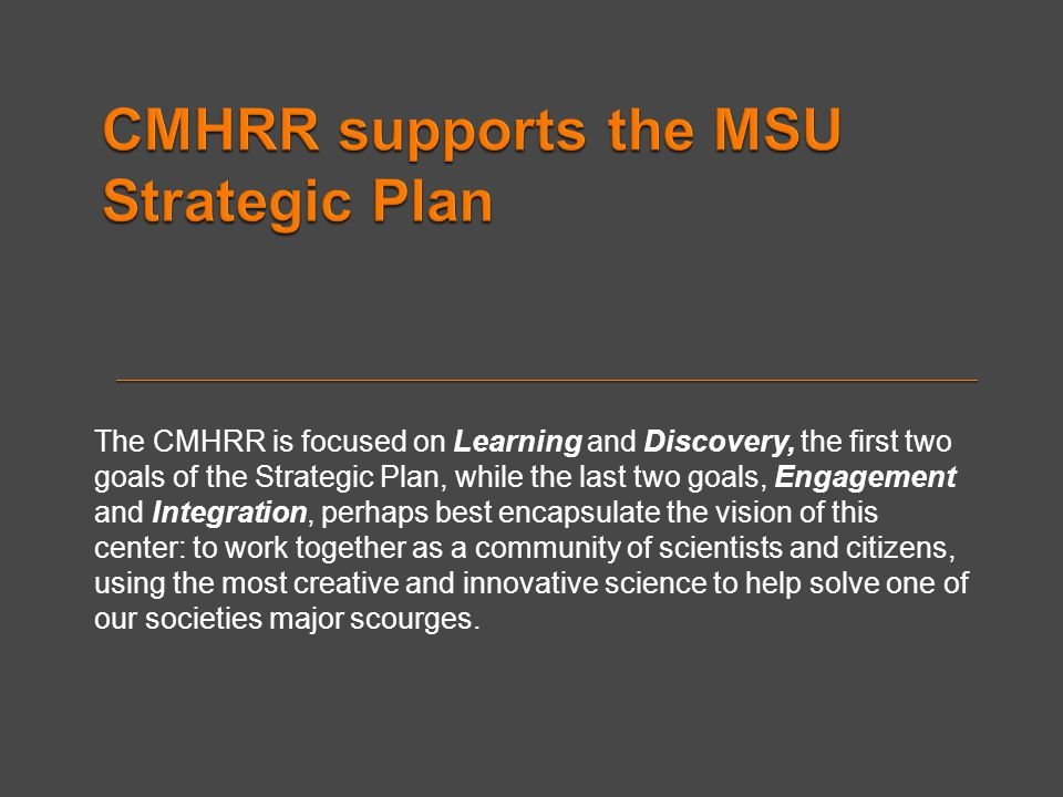 The CMHRR is focused on Learning and Discovery, the first two goals of the Strategic Plan, while the last two goals, Engagement and Integration, perha