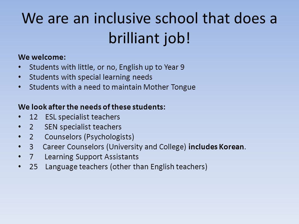 We are an inclusive school that does a brilliant job! We welcome: Students with little, or no, English up to Year 9 Students with special learning nee