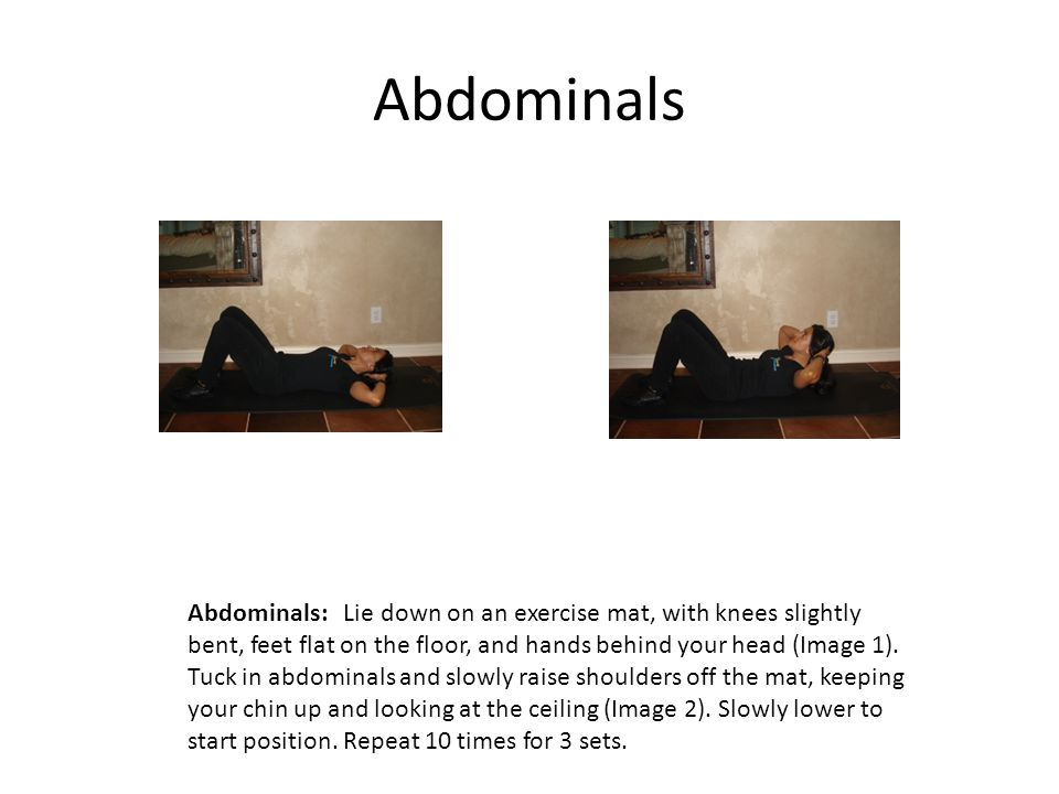 Abdominals Abdominals: Lie down on an exercise mat, with knees slightly bent, feet flat on the floor, and hands behind your head (Image 1).