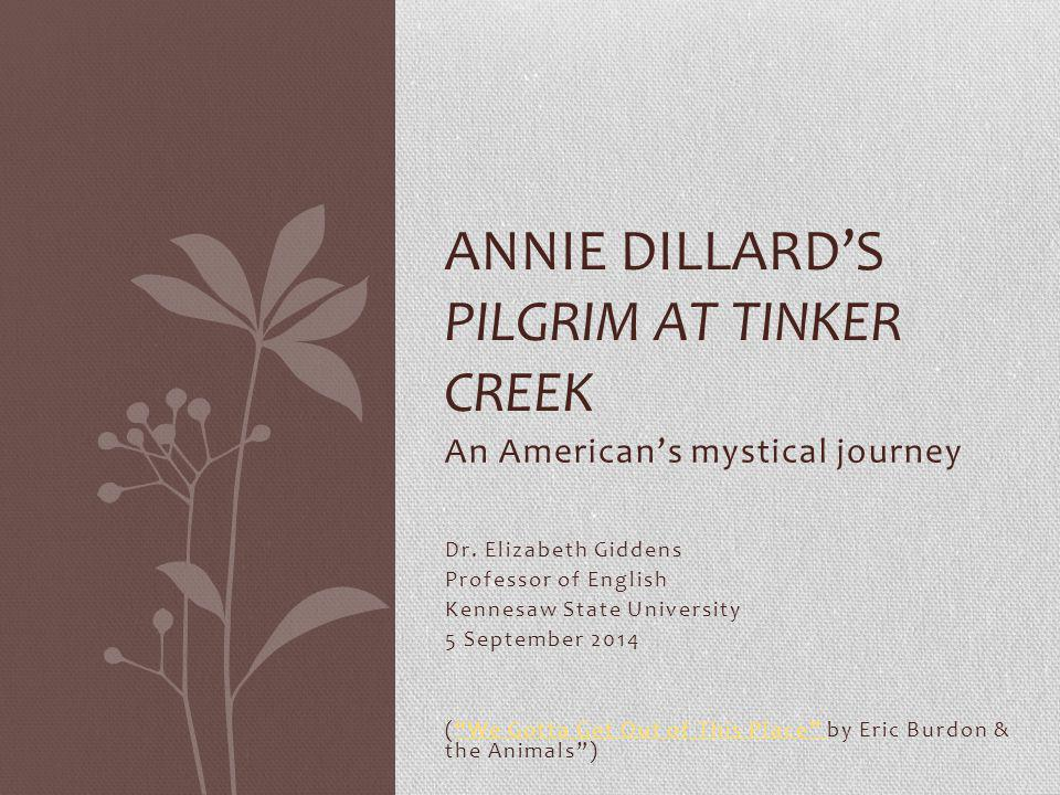 Dillard's Pilgrim first published in 1974 Age 29 in 1974, now 69 2014 is 40 th anniversary of Pilgrim's publication 1975 Pulitzer Prize winner Poetry (2 books, 1974 & 1995) Harper's contributor (1974-85) 6 nonfiction narratives & collected essays (1977-1999) 1 memoir, An American Childhood (1987) 2 Novels, The Living (1992) & The Maytrees (2007)