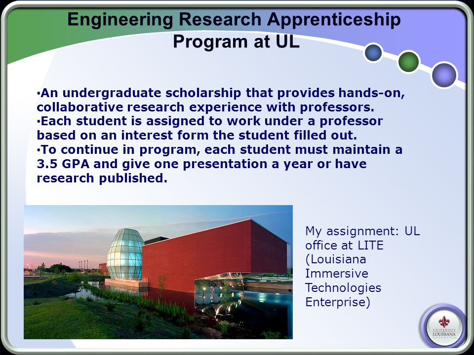 Engineering Research Apprenticeship Program at UL An undergraduate scholarship that provides hands-on, collaborative research experience with professors.