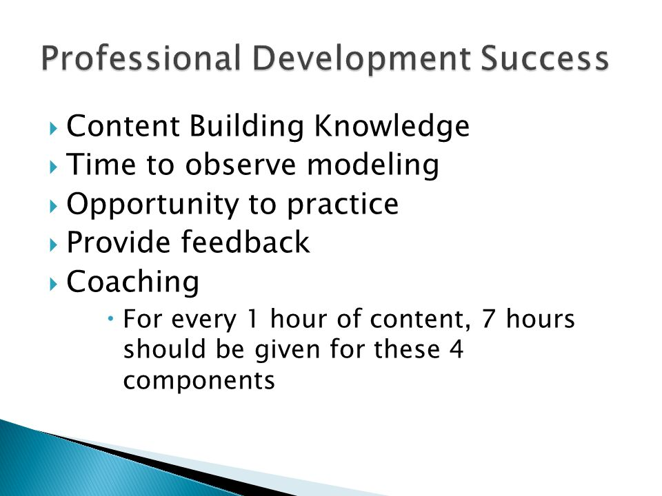  Content Building Knowledge  Time to observe modeling  Opportunity to practice  Provide feedback  Coaching  For every 1 hour of content, 7 hours should be given for these 4 components