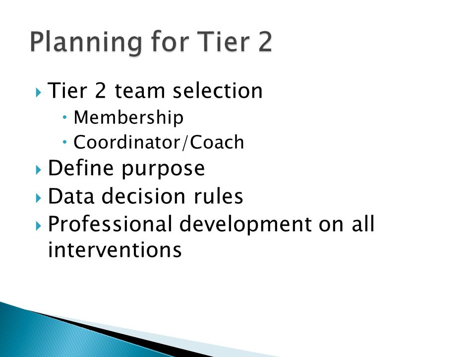  Tier 2 team selection  Membership  Coordinator/Coach  Define purpose  Data decision rules  Professional development on all interventions