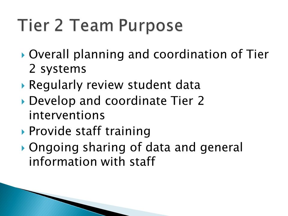  Overall planning and coordination of Tier 2 systems  Regularly review student data  Develop and coordinate Tier 2 interventions  Provide staff training  Ongoing sharing of data and general information with staff