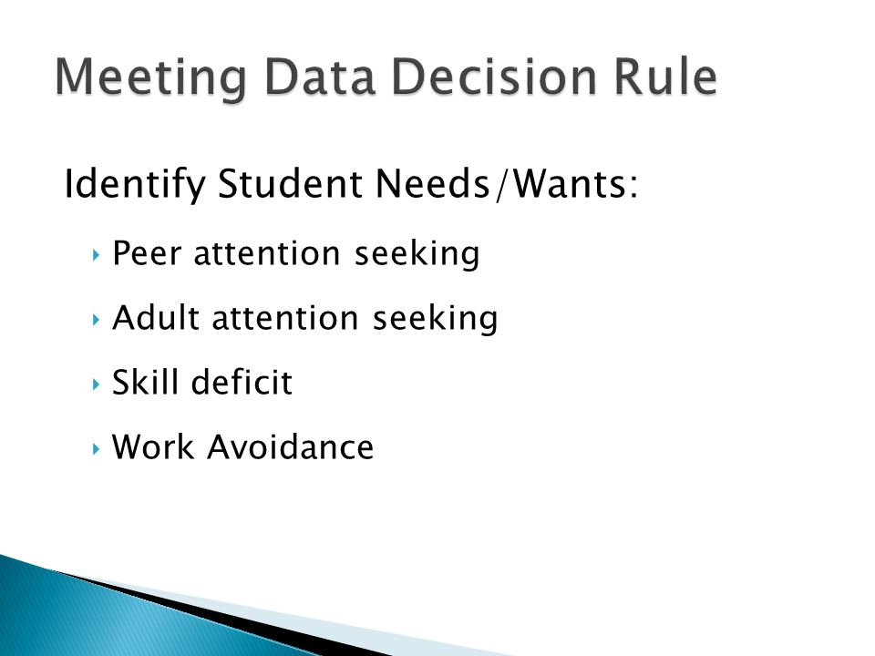 Identify Student Needs/Wants: ‣Peer attention seeking ‣Adult attention seeking ‣Skill deficit ‣Work Avoidance