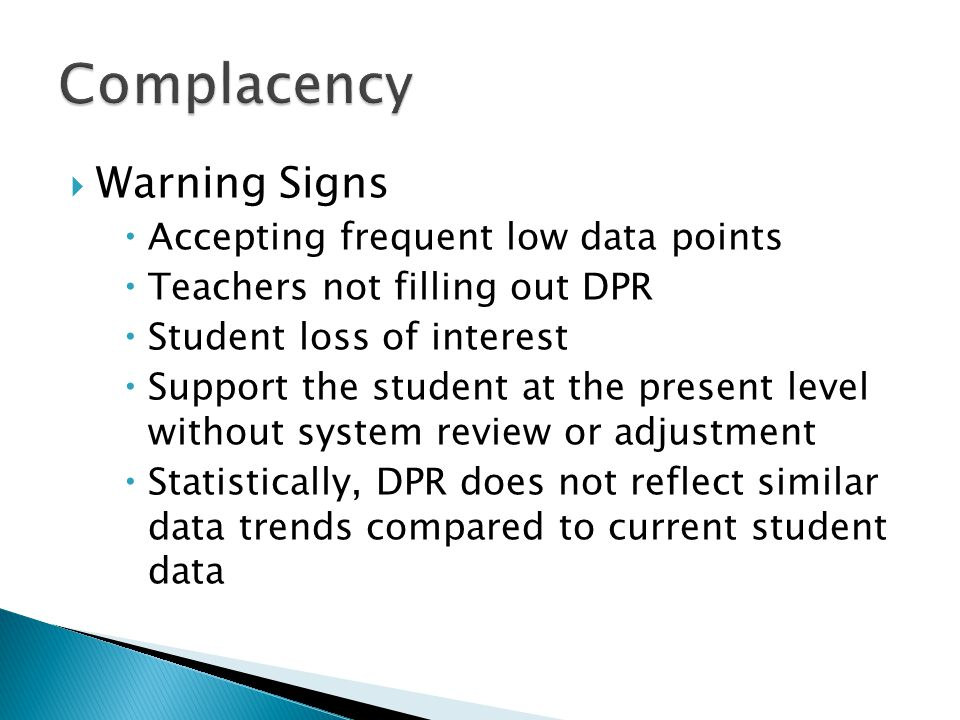  Warning Signs  Accepting frequent low data points  Teachers not filling out DPR  Student loss of interest  Support the student at the present level without system review or adjustment  Statistically, DPR does not reflect similar data trends compared to current student data