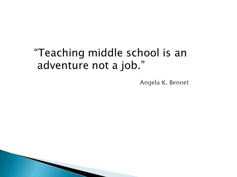 Teaching middle school is an adventure not a job. Angela K. Bennet