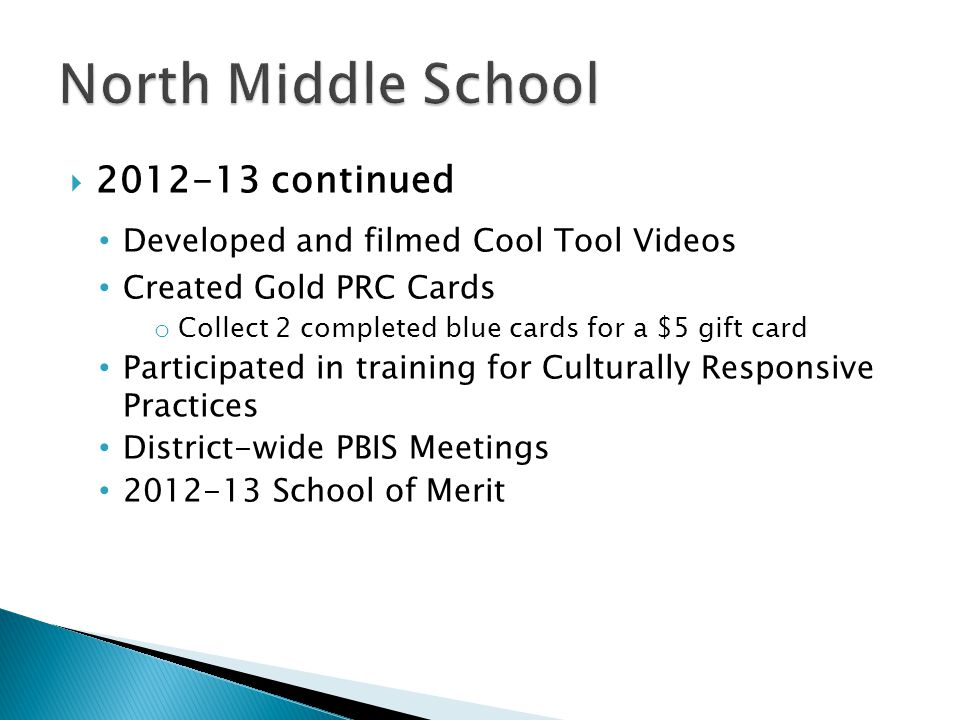  2012-13 continued Developed and filmed Cool Tool Videos Created Gold PRC Cards o Collect 2 completed blue cards for a $5 gift card Participated in training for Culturally Responsive Practices District-wide PBIS Meetings 2012-13 School of Merit