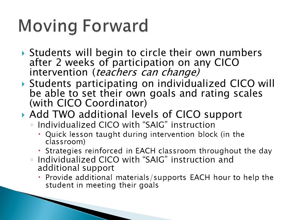  Students will begin to circle their own numbers after 2 weeks of participation on any CICO intervention (teachers can change)  Students participating on individualized CICO will be able to set their own goals and rating scales (with CICO Coordinator)  Add TWO additional levels of CICO support ◦ Individualized CICO with SAIG instruction  Quick lesson taught during intervention block (in the classroom)  Strategies reinforced in EACH classroom throughout the day ◦ Individualized CICO with SAIG instruction and additional support  Provide additional materials/supports EACH hour to help the student in meeting their goals