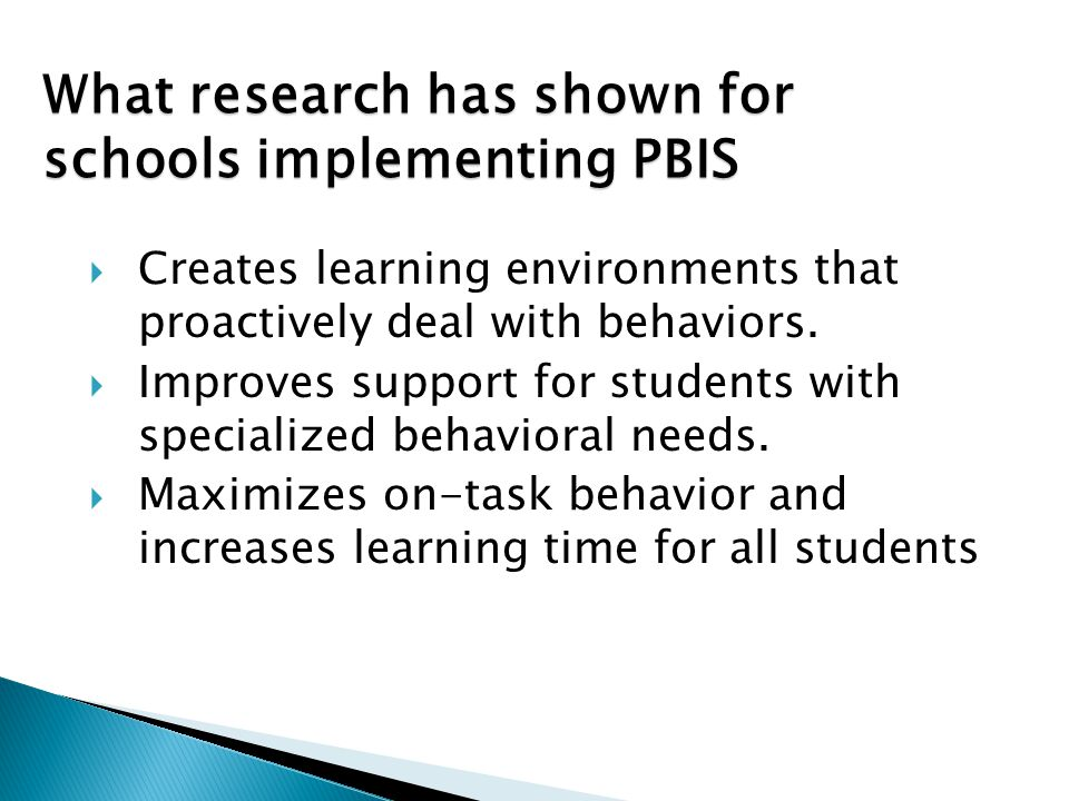 What research has shown for schools implementing PBIS  Creates learning environments that proactively deal with behaviors.