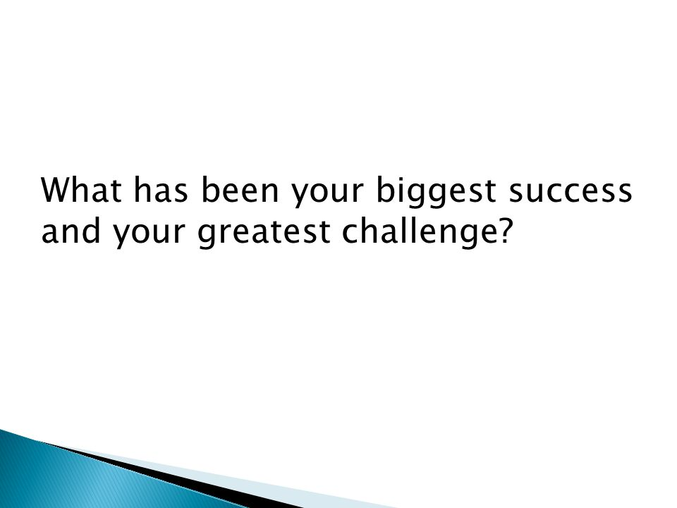 What has been your biggest success and your greatest challenge?