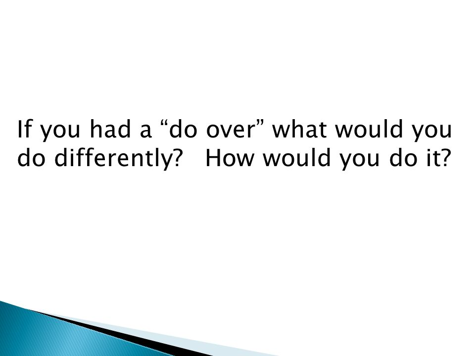 If you had a do over what would you do differently How would you do it
