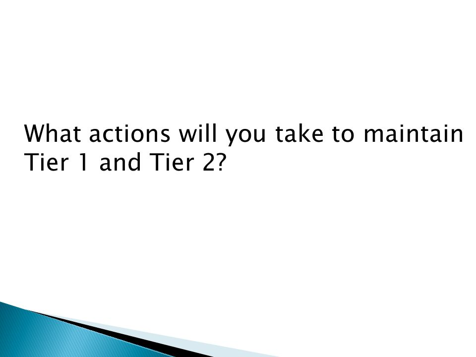 What actions will you take to maintain Tier 1 and Tier 2?