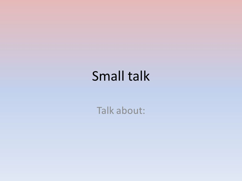 Small talk Talk about: