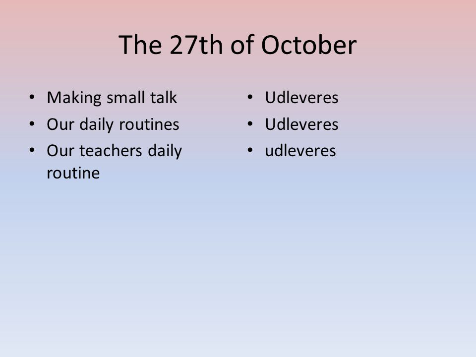 The 27th of October Making small talk Our daily routines Our teachers daily routine Udleveres udleveres