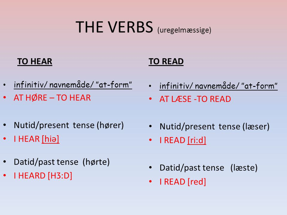 THE VERBS (uregelmæssige) TO HEAR infinitiv/ navnemåde/ at-form AT HØRE – TO HEAR Nutid/present tense (hører) I HEAR [hiə] Datid/past tense (hørte) I HEARD [HƷ:D] TO READ infinitiv/ navnemåde/ at-form AT LÆSE -TO READ Nutid/present tense (læser) I READ [ri:d] Datid/past tense (læste) I READ [red]