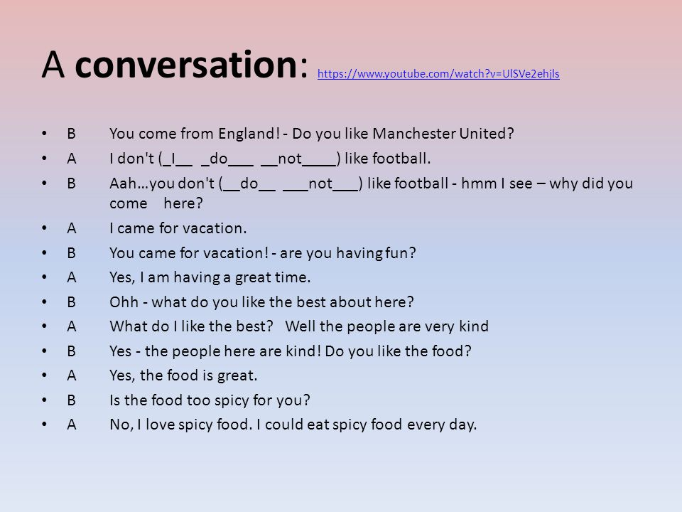 A conversation: https://www.youtube.com/watch v=UlSVe2ehjls https://www.youtube.com/watch v=UlSVe2ehjls BYou come from England.