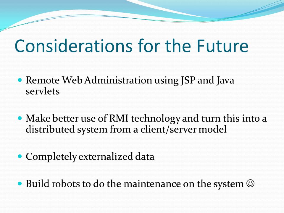 Considerations for the Future Remote Web Administration using JSP and Java servlets Make better use of RMI technology and turn this into a distributed