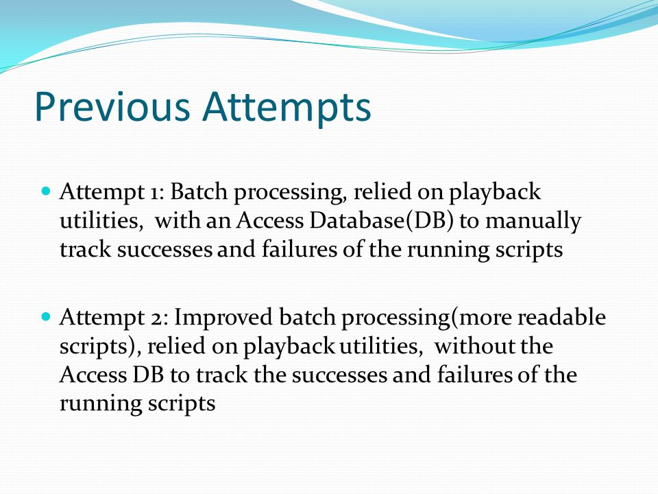 Previous Attempts Attempt 1: Batch processing, relied on playback utilities, with an Access Database(DB) to manually track successes and failures of t
