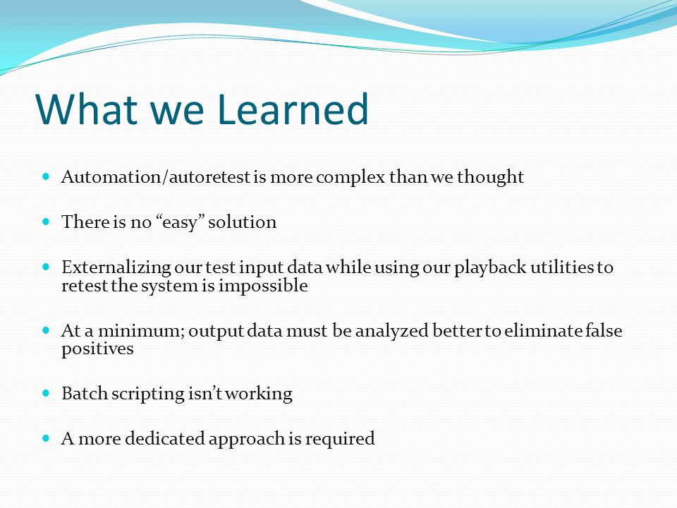 "What we Learned Automation/autoretest is more complex than we thought There is no ""easy"" solution Externalizing our test input data while using our pl"
