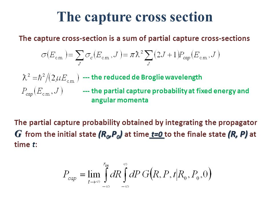 The capture cross section The capture cross-section is a sum of partial capture cross-sections G (R 0,P 0 ) t=0 (R, P) The partial capture probability obtained by integrating the propagator G from the initial state (R 0,P 0 ) at time t=0 to the finale state (R, P) at time t: --- the reduced de Broglie wavelength --- the partial capture probability at fixed energy and angular momenta