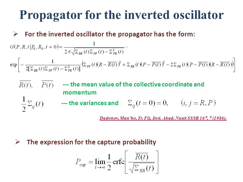 Propagator for the inverted oscillator  For the inverted oscillator the propagator has the form:  The expression for the capture probability --- the mean value of the collective coordinate and momentum --- the variances and Dadonov, Man'ko, Tr.