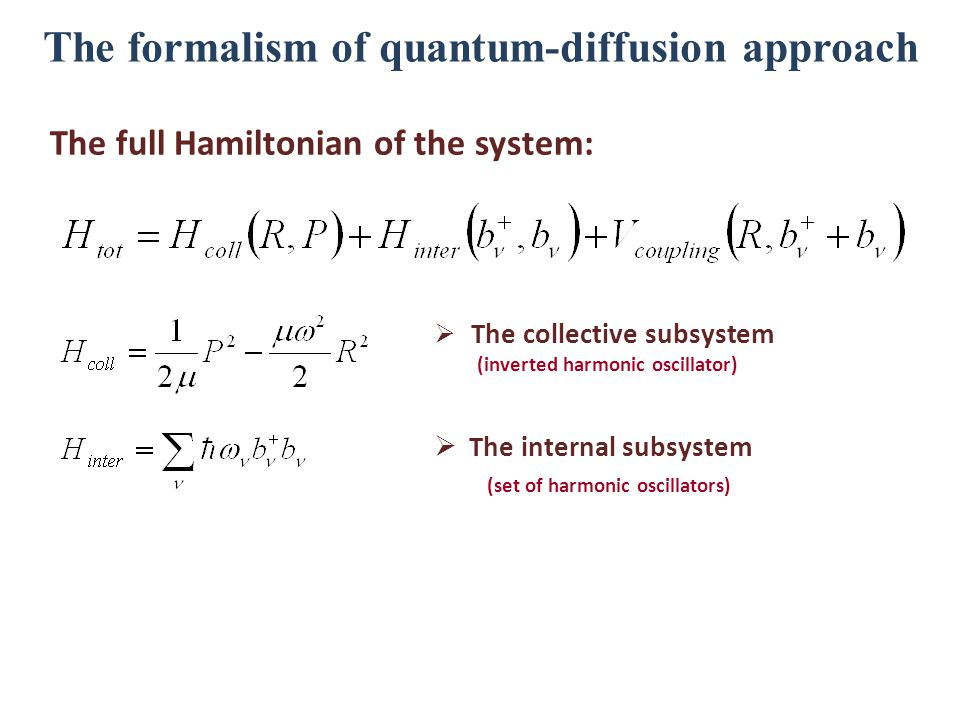 The formalism of quantum-diffusion approach The full Hamiltonian of the system:  The collective subsystem (inverted harmonic oscillator)  The internal subsystem (set of harmonic oscillators)