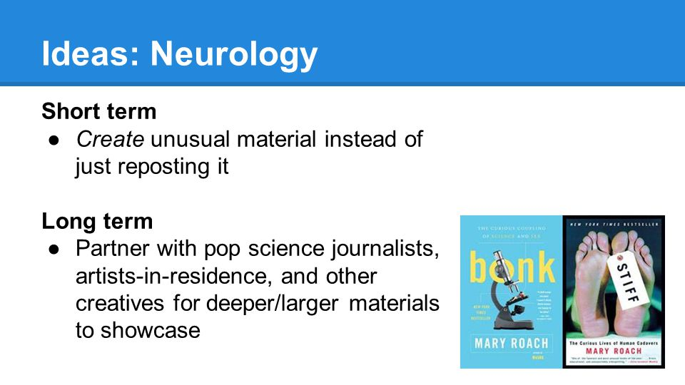 Short term ●Create unusual material instead of just reposting it Long term ●Partner with pop science journalists, artists-in-residence, and other creatives for deeper/larger materials to showcase Ideas: Neurology