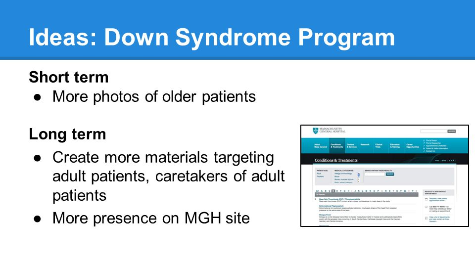 Ideas: Down Syndrome Program Short term ●More photos of older patients Long term ●Create more materials targeting adult patients, caretakers of adult patients ●More presence on MGH site