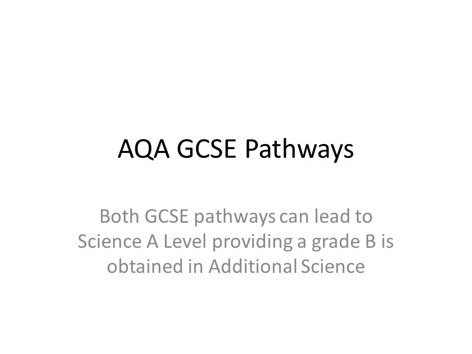 AQA GCSE Pathways Both GCSE pathways can lead to Science A Level providing a grade B is obtained in Additional Science