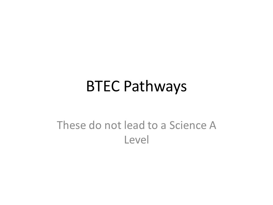 BTEC Pathways These do not lead to a Science A Level