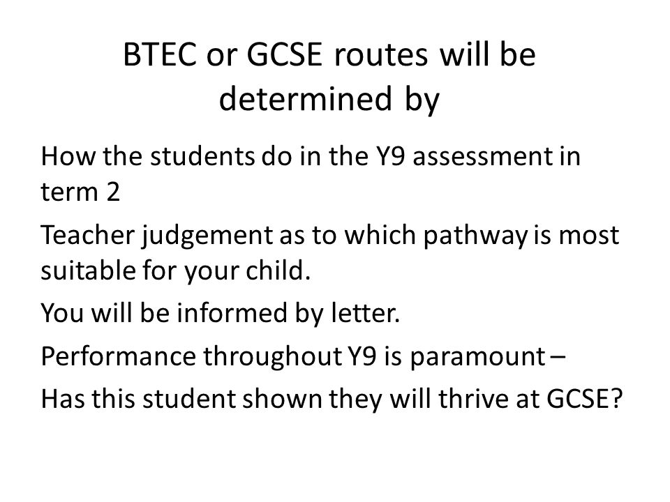 BTEC or GCSE routes will be determined by How the students do in the Y9 assessment in term 2 Teacher judgement as to which pathway is most suitable for your child.