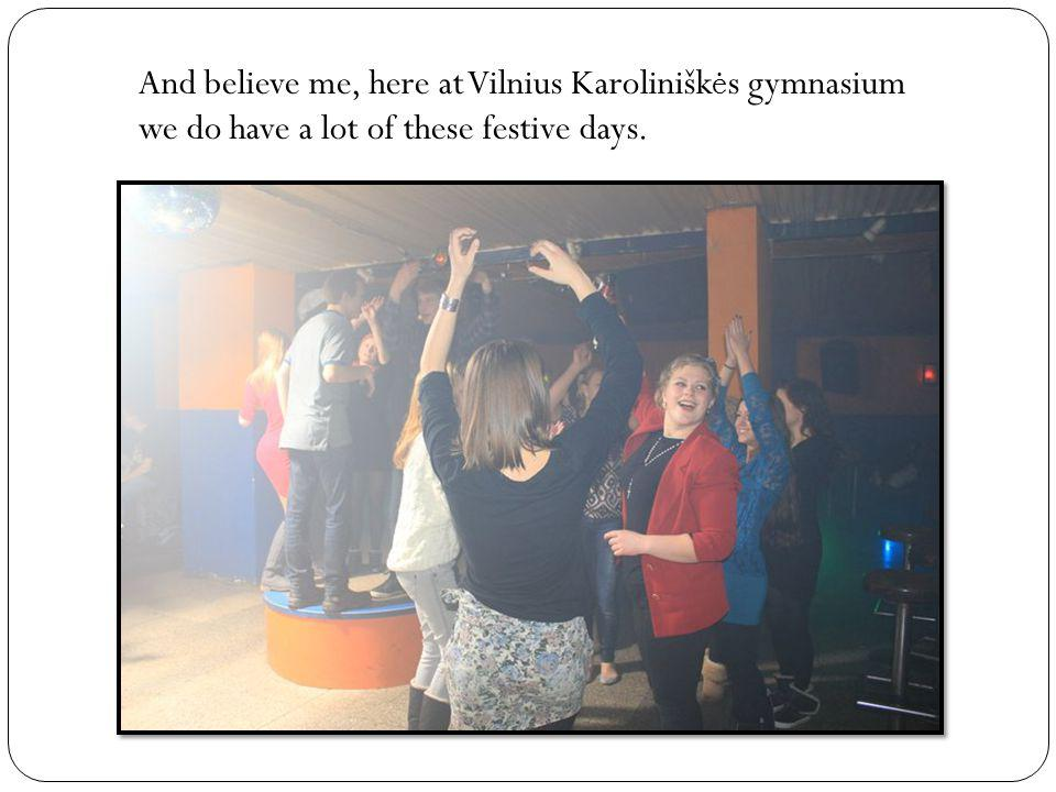 And believe me, here at Vilnius Karolinišk ė s gymnasium we do have a lot of these festive days.