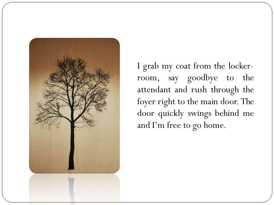 I grab my coat from the locker- room, say goodbye to the attendant and rush through the foyer right to the main door.