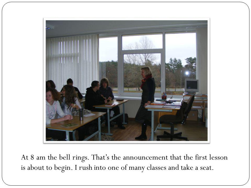 At 8 am the bell rings. That's the announcement that the first lesson is about to begin. I rush into one of many classes and take a seat.