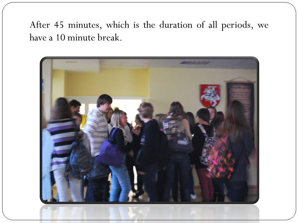 After 45 minutes, which is the duration of all periods, we have a 10 minute break.