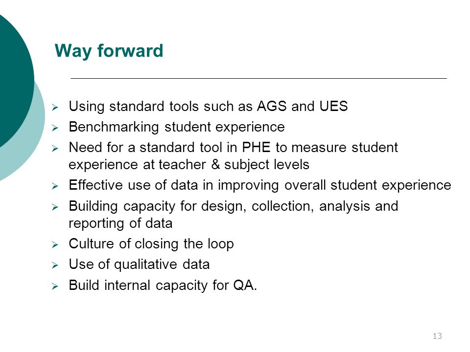 Way forward  Using standard tools such as AGS and UES  Benchmarking student experience  Need for a standard tool in PHE to measure student experience at teacher & subject levels  Effective use of data in improving overall student experience  Building capacity for design, collection, analysis and reporting of data  Culture of closing the loop  Use of qualitative data  Build internal capacity for QA.
