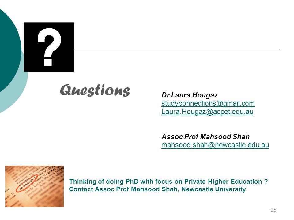 Questions Dr Laura Hougaz studyconnections@gmail.com Laura.Hougaz@acpet.edu.au Assoc Prof Mahsood Shah mahsood.shah@newcastle.edu.au 15 Thinking of doing PhD with focus on Private Higher Education .