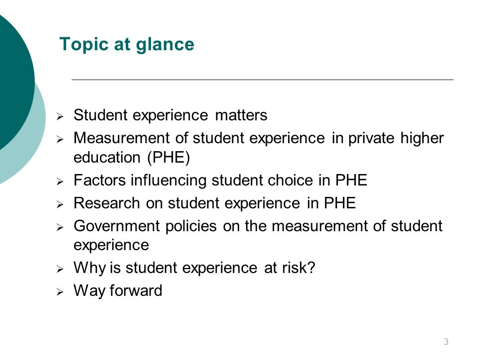 Topic at glance  Student experience matters  Measurement of student experience in private higher education (PHE)  Factors influencing student choice in PHE  Research on student experience in PHE  Government policies on the measurement of student experience  Why is student experience at risk.