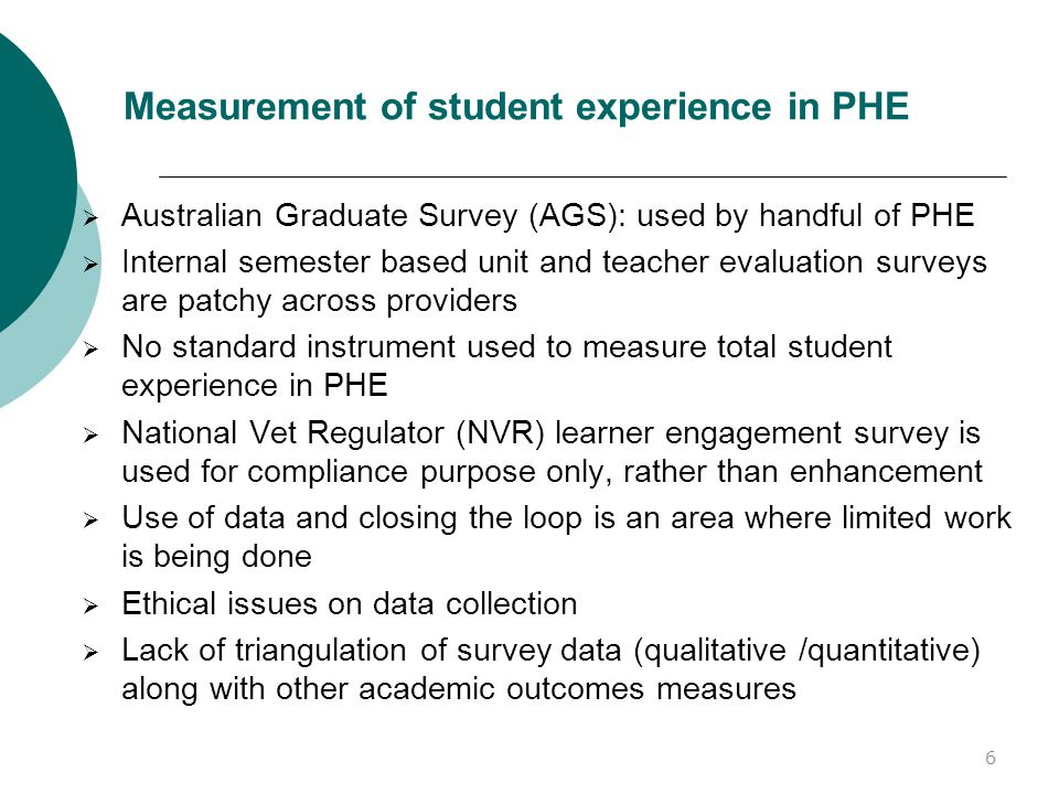 Measurement of student experience in PHE  Australian Graduate Survey (AGS): used by handful of PHE  Internal semester based unit and teacher evaluation surveys are patchy across providers  No standard instrument used to measure total student experience in PHE  National Vet Regulator (NVR) learner engagement survey is used for compliance purpose only, rather than enhancement  Use of data and closing the loop is an area where limited work is being done  Ethical issues on data collection  Lack of triangulation of survey data (qualitative /quantitative) along with other academic outcomes measures 6