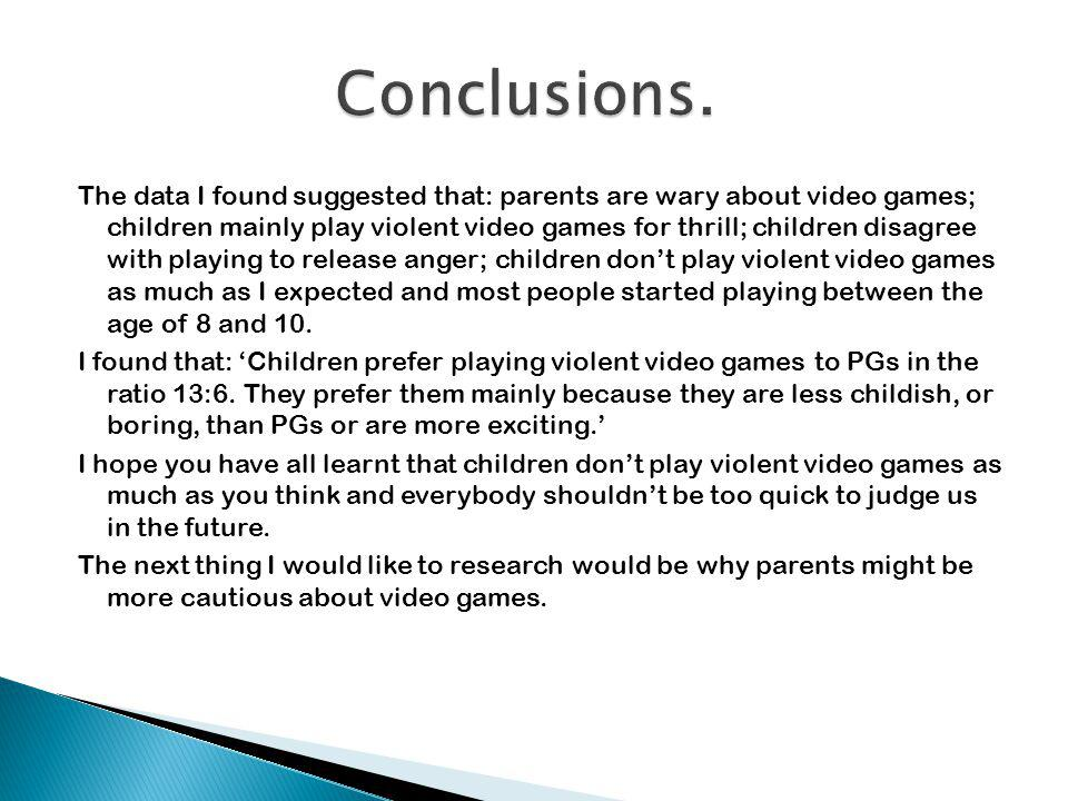 The data I found suggested that: parents are wary about video games; children mainly play violent video games for thrill; children disagree with playi