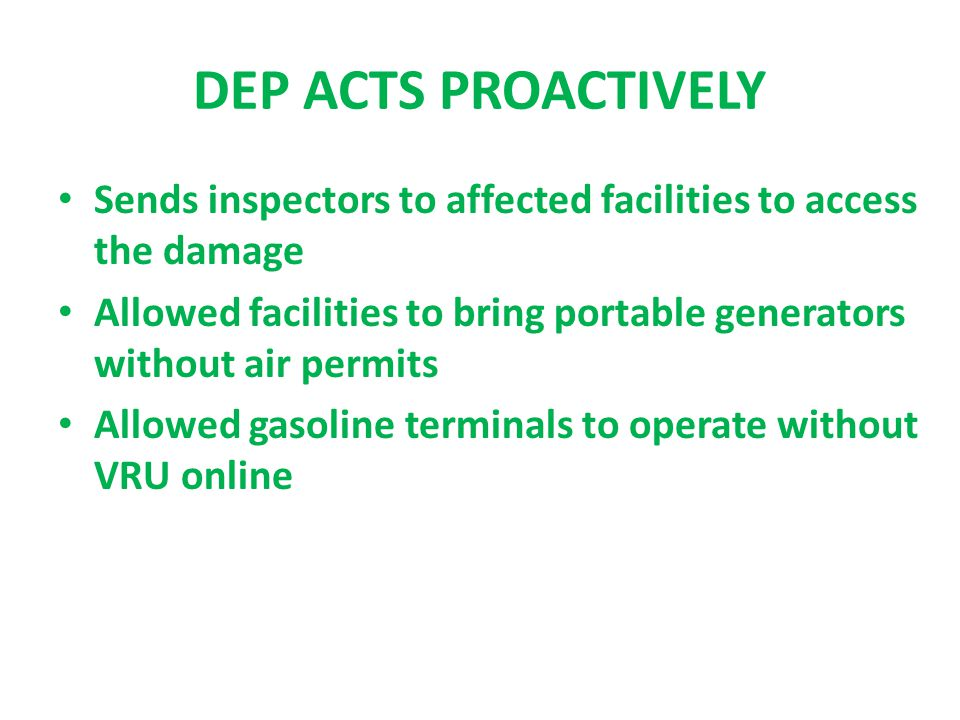 DEP ACTS PROACTIVELY Sends inspectors to affected facilities to access the damage Allowed facilities to bring portable generators without air permits Allowed gasoline terminals to operate without VRU online