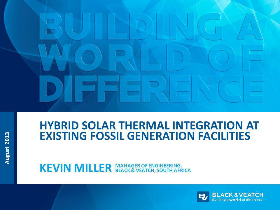 August 2013 MANAGER OF ENGINEERING, BLACK & VEATCH, SOUTH AFRICA KEVIN MILLER HYBRID SOLAR THERMAL INTEGRATION AT EXISTING FOSSIL GENERATION FACILITIES