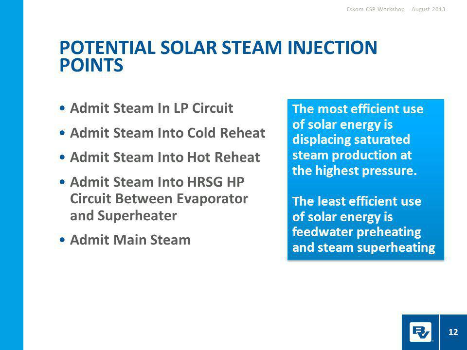 Admit Steam In LP Circuit Admit Steam Into Cold Reheat Admit Steam Into Hot Reheat Admit Steam Into HRSG HP Circuit Between Evaporator and Superheater Admit Main Steam POTENTIAL SOLAR STEAM INJECTION POINTS August 2013Eskom CSP Workshop The most efficient use of solar energy is displacing saturated steam production at the highest pressure.