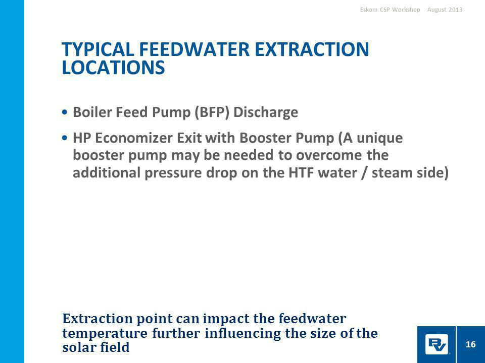 Extraction point can impact the feedwater temperature further influencing the size of the solar field Boiler Feed Pump (BFP) Discharge HP Economizer Exit with Booster Pump (A unique booster pump may be needed to overcome the additional pressure drop on the HTF water / steam side) TYPICAL FEEDWATER EXTRACTION LOCATIONS August 2013Eskom CSP Workshop 16