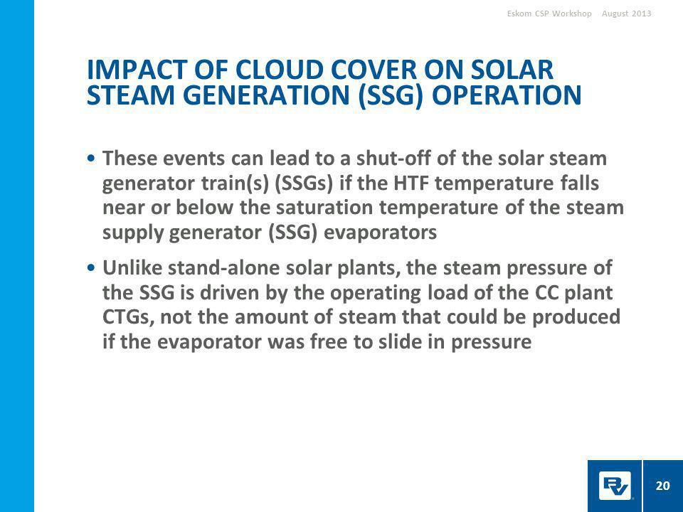 These events can lead to a shut-off of the solar steam generator train(s) (SSGs) if the HTF temperature falls near or below the saturation temperature of the steam supply generator (SSG) evaporators Unlike stand-alone solar plants, the steam pressure of the SSG is driven by the operating load of the CC plant CTGs, not the amount of steam that could be produced if the evaporator was free to slide in pressure IMPACT OF CLOUD COVER ON SOLAR STEAM GENERATION (SSG) OPERATION August 2013Eskom CSP Workshop 20